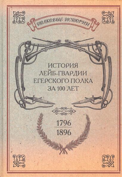 История лейб-гвардии Егерского полка за 100 лет. 1796-1896. Репринтное издание