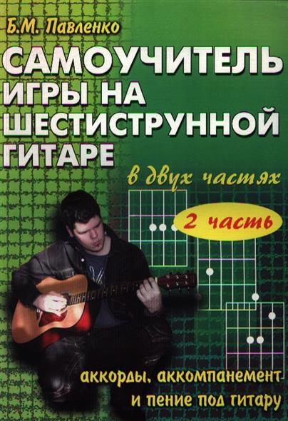 Самоучитель игры на шестиструнной гитаре в 2-х частях. Аккорды, аккомпанемент и пение под гитару. II часть. Учебно-методическое пособие. Издание второе
