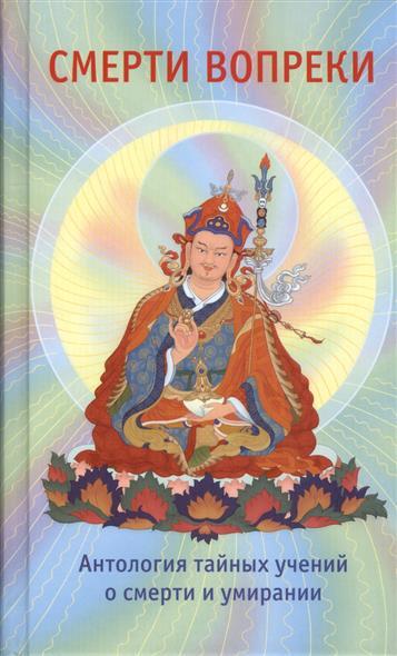 Смерти вопреки. Антология тайных учений о смерти и умирании традиции дзогчен тибетского буддизма. На основе текстов лонгчена Рабджаба Джигме Лингпы Карма Лингпы Семнадцати тантр дзогчен менгак-дэ