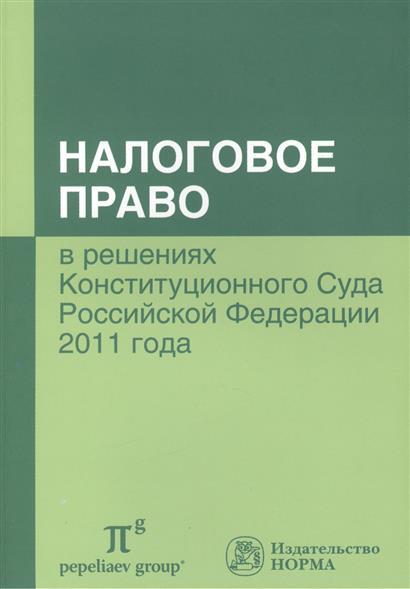 Налоговое право в решениях Конституционного Суда Российской Федерации 2011 года. По материалам IX Международной научно-практической конференции 20-21 апреля 2012 г., Москва