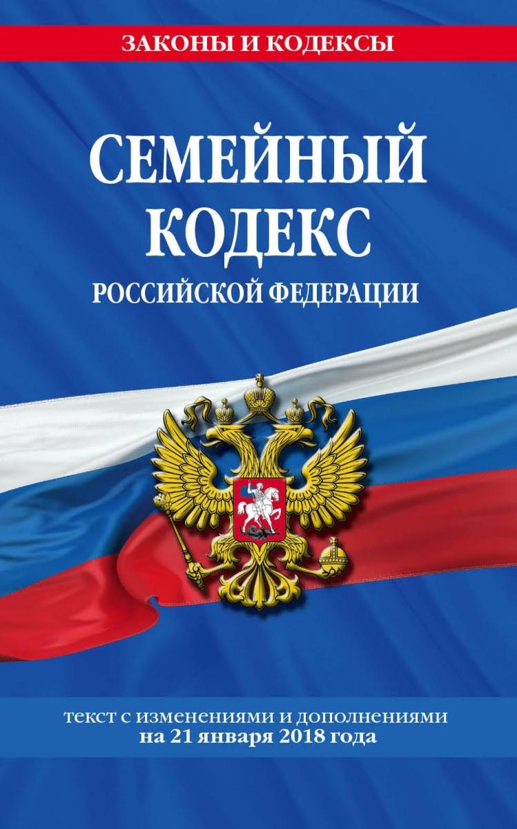Семейный кодекс Российской Федерации: текст с последними изменениями и дополнениями на 21 января 2018 г.