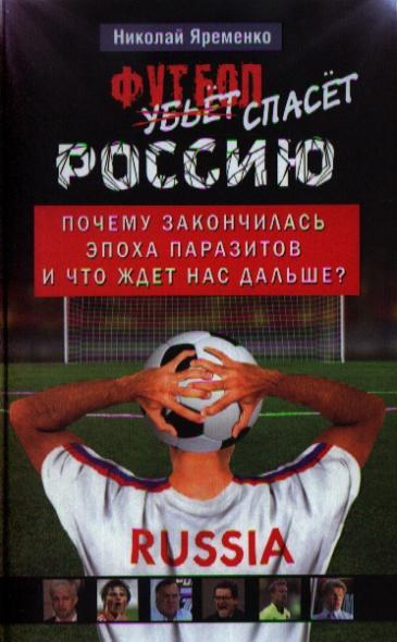 Яременко Н. Футбол спасет Россию. Почему закончилась эпоха паразитов и что ждет нас дальше?