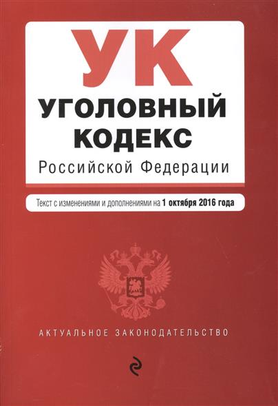 Уголовный кодекс Российской Федерации. Текст с изменениями и дополнениями на 1 октября 2016 года