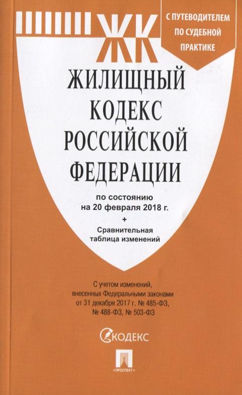 Жилищный кодекс Российской Федерации С путеводителем по судебной практике по состоянию на 20 февраля 2018 г. + Сравнительная таблица изменений