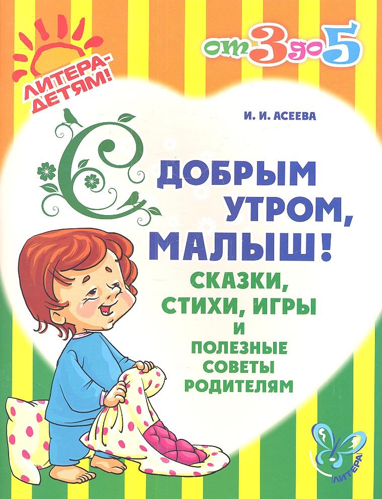 Асеева И. С добрым утром, малыш! Сказки, стихи, игры и полезные советы родителям с добрым утром малыши потешки