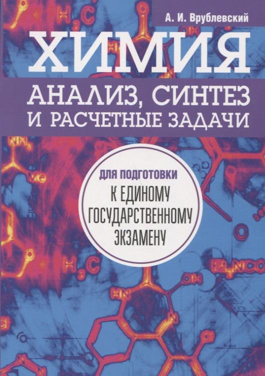 Врублевский А. Химия. Анализ, синтез и расчетные задачи для подготовки к единому государственному экзамену