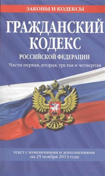 Гражданский кодекс Российской Федерации. Части первая, вторая, третья и четвертая. Текст с изменениями и дополнениями на 25 ноября 2013 года
