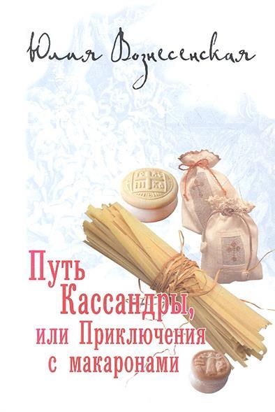 Вознесенская Ю. Путь Кассандры, или Приключения с макаронами юлия вознесенская мои посмертные приключения