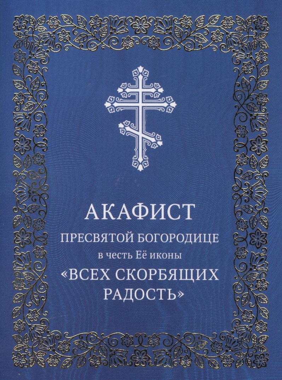Акафист Пресвятой Богородице в честь Ее иконы Всех скорбящих Радость ISBN: 9785880176847