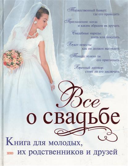 Все о свадьбе Книга для молодых их родственников и друзей
