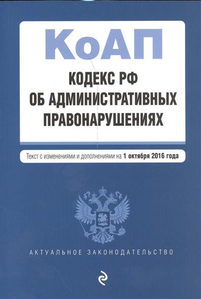 Кодекс Российской Федерации об административных правонарушениях. Текст с изменениями и дополнениями на 1 октября 2016 года