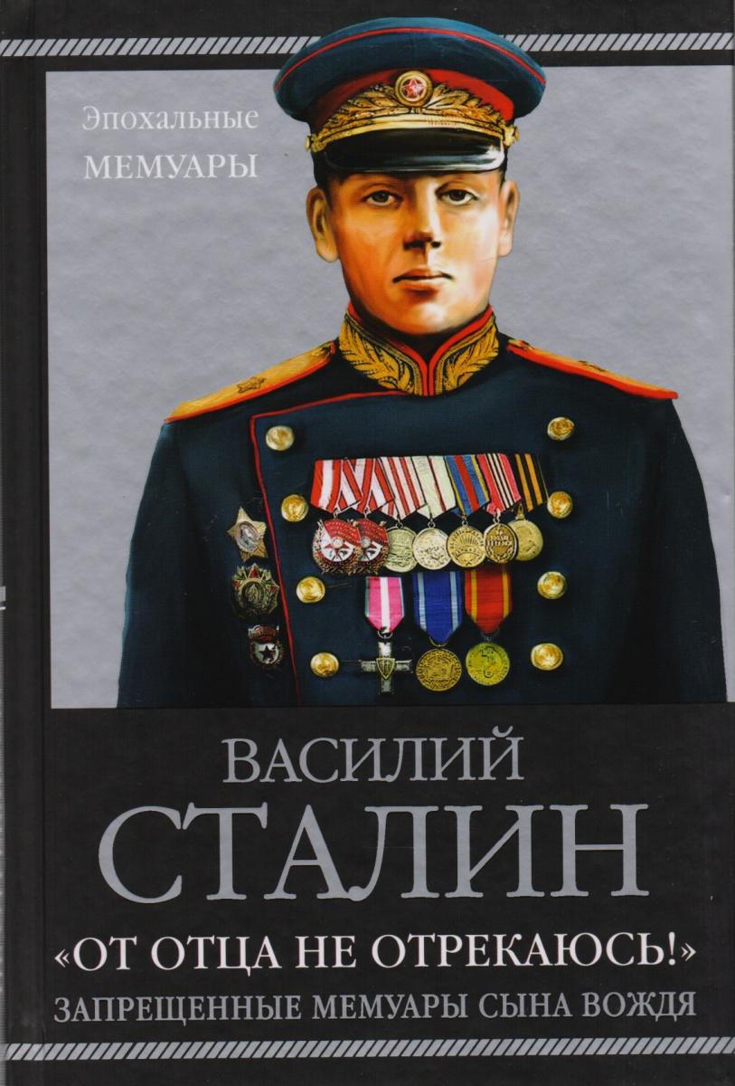 Сталин В. От отца не отрекаюсь!. Запрещенные мемуары сына Вождя сталин биография вождя