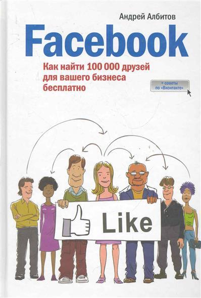 Албитов А. Facebook Как найти 100000 друзей для вашего бизнеса бесплатно гладкий а скачать бесплатно