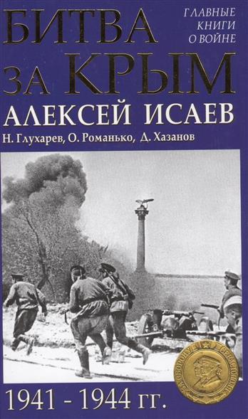 Исаев А., Глухарев Н., Романько О., Хазанов Д. Битва за Крым. 1941-1944 гг.