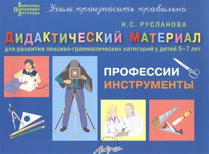 Русланова Н. Профессии, инструменты. Дидактические материалы для развития лексико-грамматических категорий у детей 5-7 лет цены