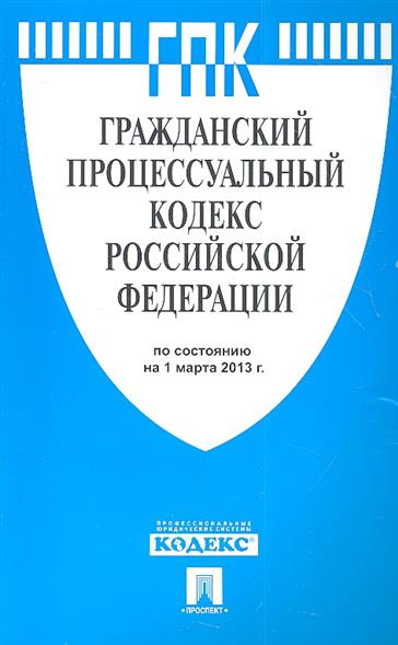 Гражданский процессуальный кодекс Российской Федерации по состоянию на 1 марта 2013 г.