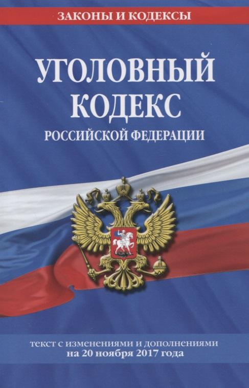 Уголовный кодекс Российской Федерации. Текст с изменениями и дополнениями на 20 ноября 2017 года