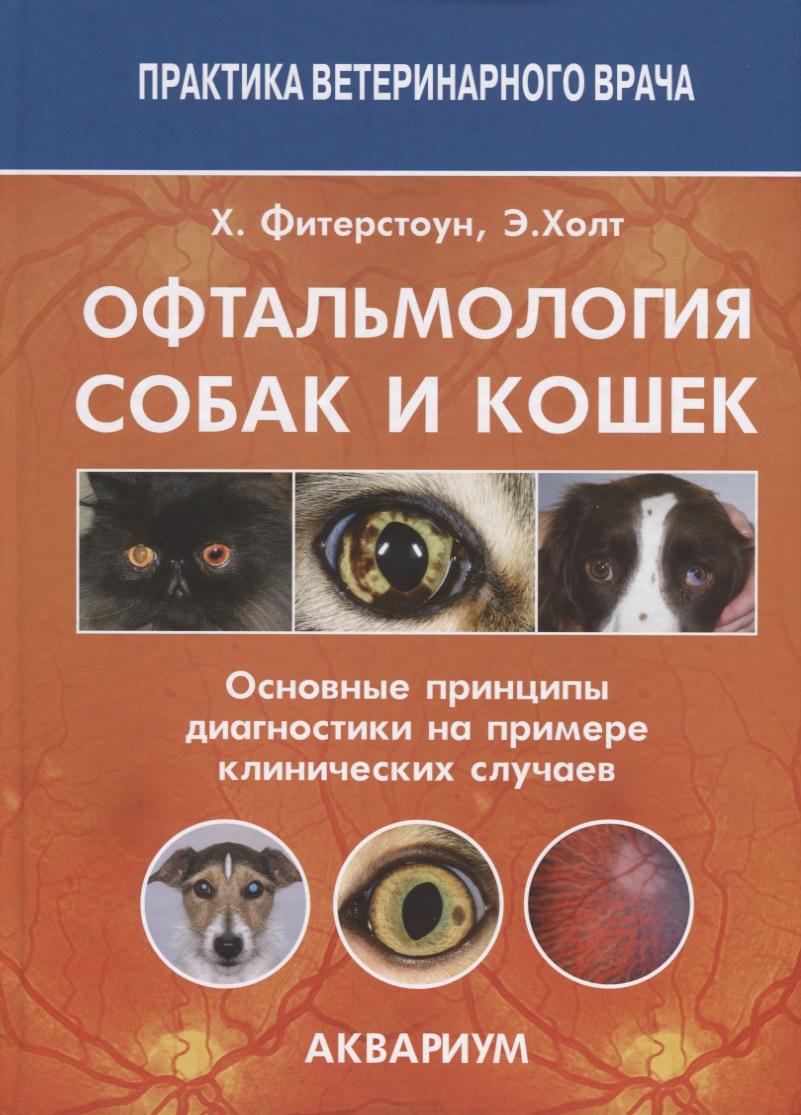 Фитерстоун Х., Холт Э. Офтальмология собак и кошек. Основные принципы диагностики на примере клинических случаев