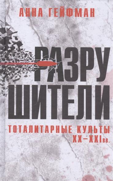 Гейфман А. Разрушители. Тоталитарные культы XX-XXI вв.