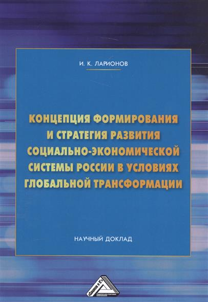 Концепция формирования и стратегия развития социально-экономической системы России в условиях глобальной трансформации. Научный доклад