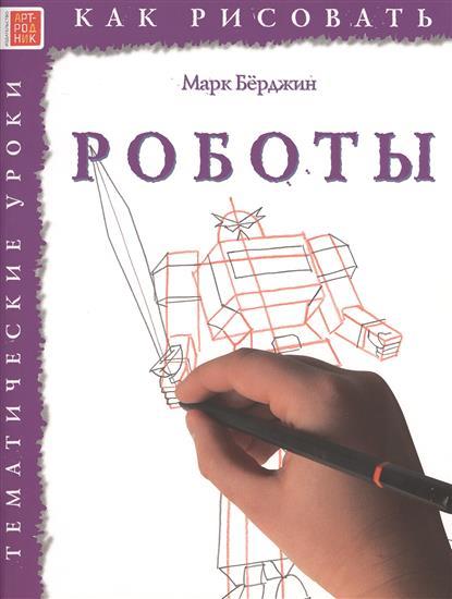 Берджин М. Как рисовать. Роботы. Тематические уроки бёрджин м цветы тематические уроки как рисовать