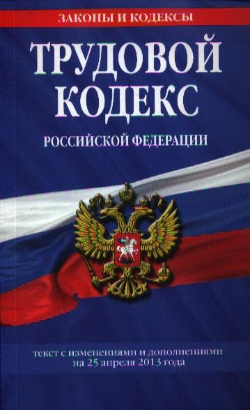 Трудовой кодекс Российской Федерации. Текст с изменениями и дополнениями на 25 апреля 2013 года