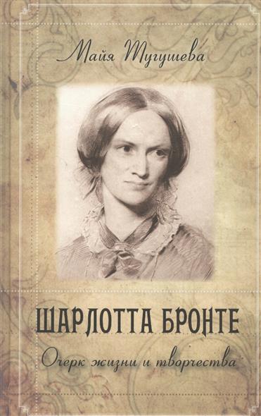 Тугушева М. Шарлотта Бронте. Очерк жизни и творчества б мейлах а с пушкин очерк жизни и творчества
