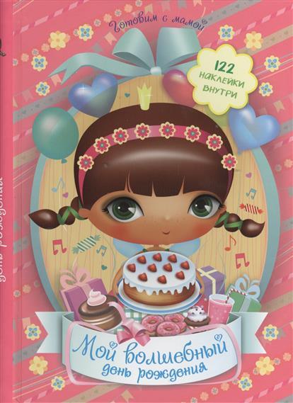 Мой волшебный день рождения. В книге ты найдешь: 122 наклейки. Игры для друзей. Рецепты. Огигинальные приглашения