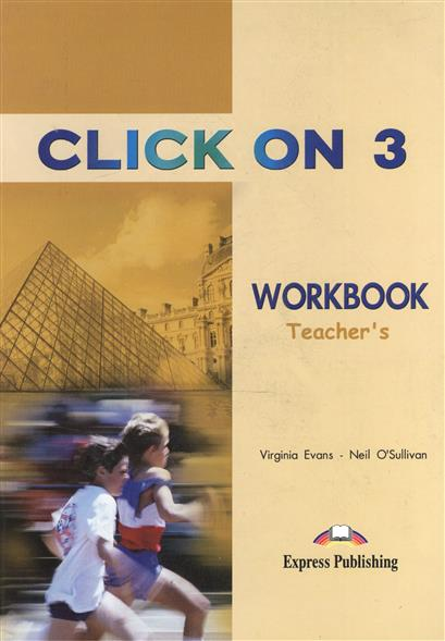Evans V., O'Sullivan N. Click On 3. WorkBook. Teacher's evans v dooley j enterprise 3 video activity book pre intermediate рабочая тетрадь к видеокурсу