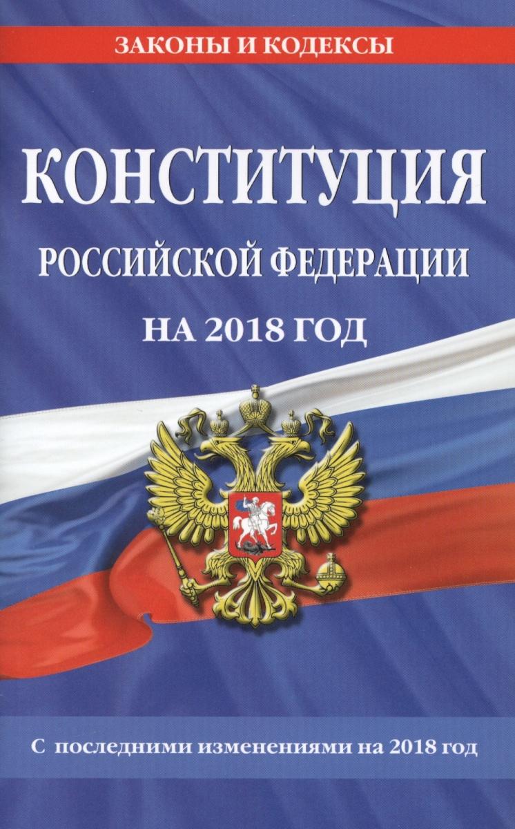 Конституция Российской Федерации на 2018 год. С последними изменениями на 2018 год