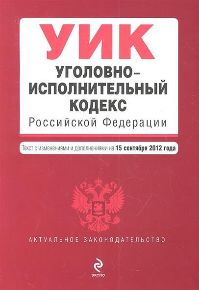 Уголовно-исполнительный кодекс Российской Федерации. Текст с изменениями и дополнениями на 15 сентября 2012 года