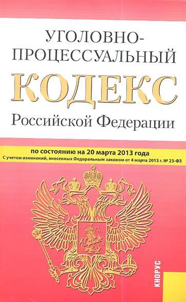 Уголовно-процессуальный кодекс Российской Федерации по состоянию на 20 марта 2013 г. С учетом изменений, внесенных Федеральным законом от 4 марта 2013 г. № 23-ФЗ