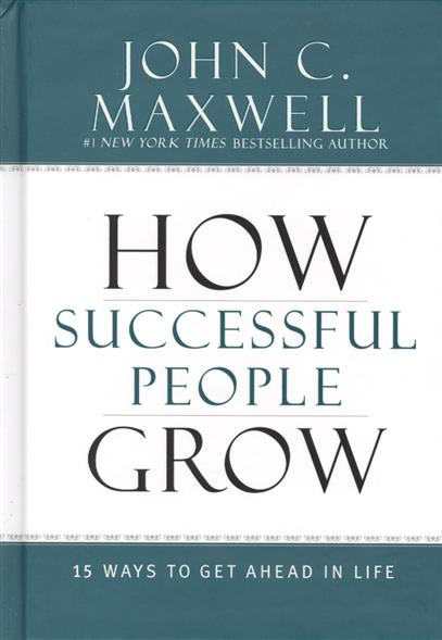 Maxwell J. How Successful People Grow: 15 Ways to Get Ahead in Life goldsmith m what got you here won t get you there how successful people become even more successful