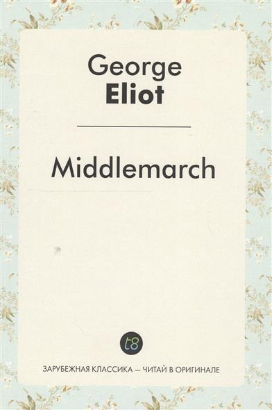 Eliot G. Middlemarch. A Novel in English = Мидлмарч. Роман на английском языке wells h the invisible man a novel in english 1897 человек невидимка роман на английском языке