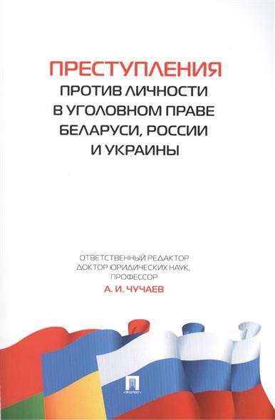Чучаев А. (ред.) Преступления против личности в уголовном праве Беларуси, России и Украины
