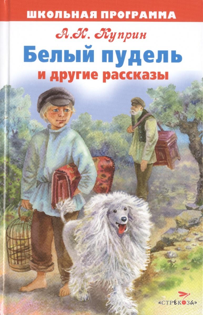 Куприн А. Белый пудель и другие рассказы а и куприн рассказы