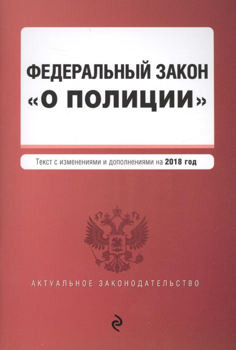 """Федеральный закон """"О полиции"""". Текст с изменениями и дополнениями на 2018 год"""