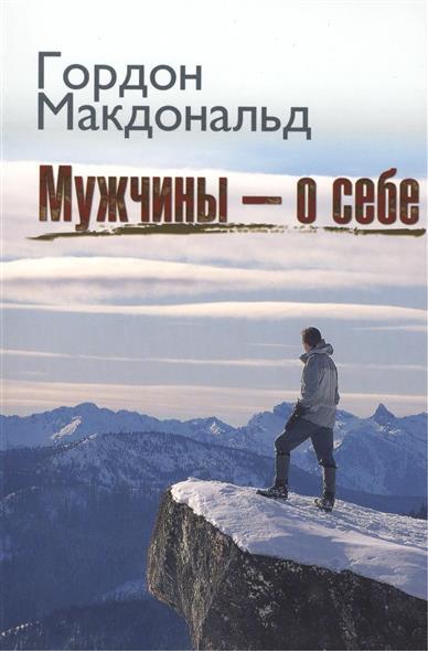 Макдональд Г. Мужчины - о себе. 3-е издание макдональд г как упорядочить свой внутренний мир