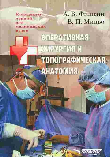Фишкин А. Оперативная хирургия и топографическая анатомия а в фишкин в п мицьо оперативная хирургия и топографическая анатомия