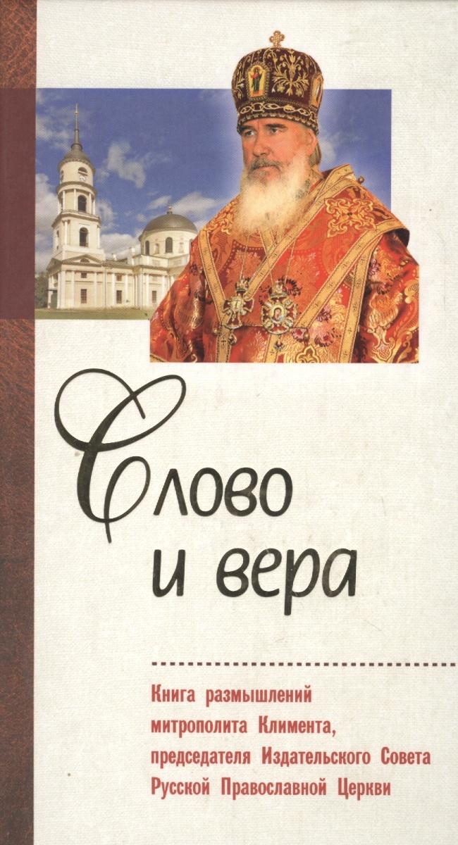 Слово и вера. Книга размышлений митрополита Климента, председателя Издательского Совета Русской Православной Церкви
