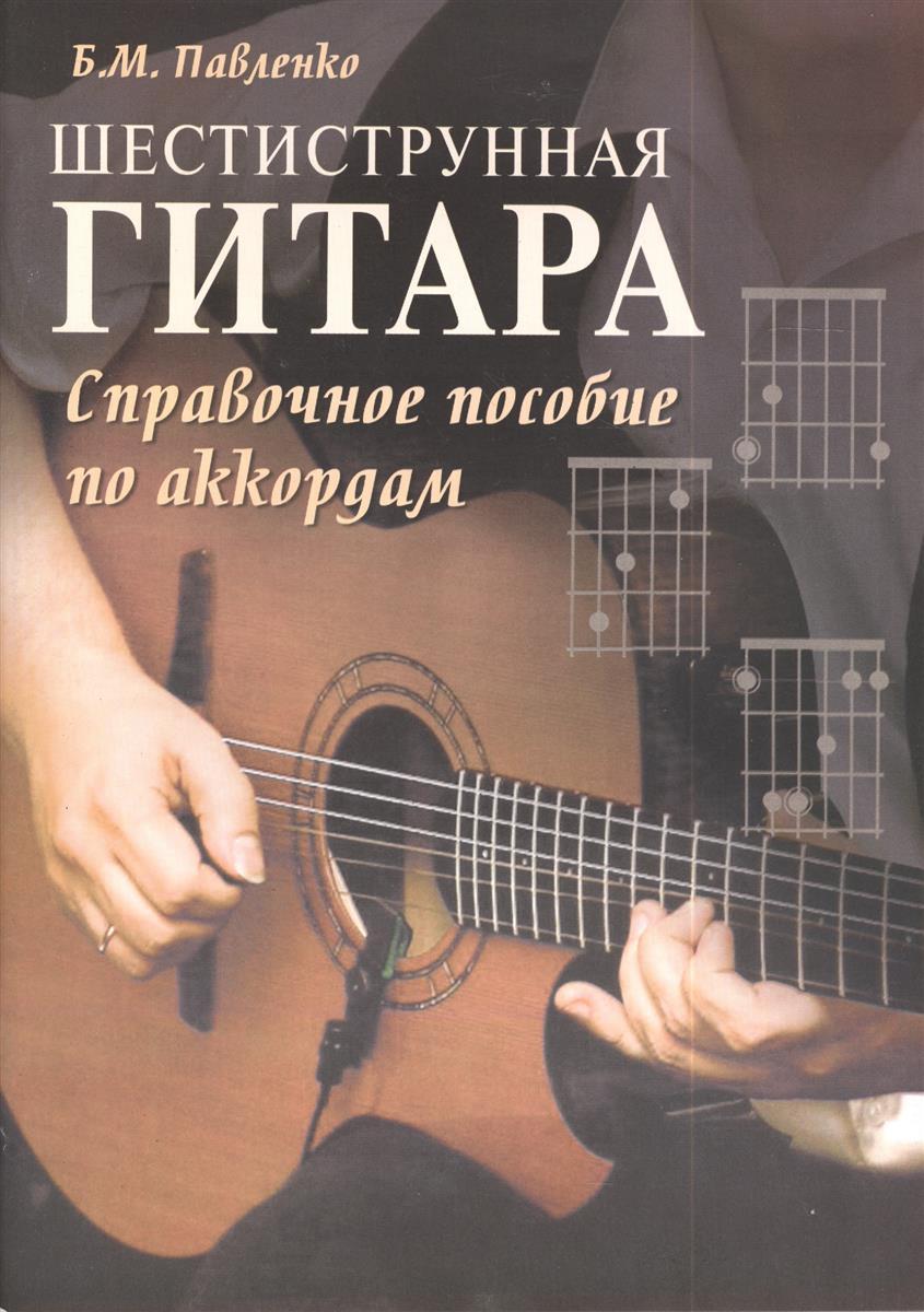 Павленко Б. Шестиструнная гитара. Справочное пособие по аккордам. Учебно-методическое пособие