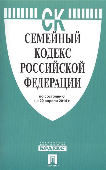 Семейный кодекс Российской Федерации. По состоянию на 20 апреля 2014 г.