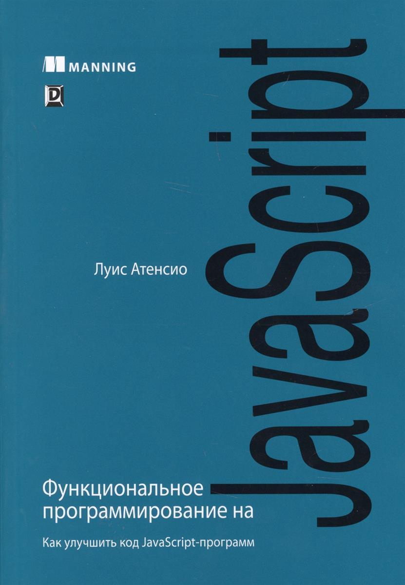 Атенсио Л. Функциональное программирование на JavaScript. Как улучшить код JavaScript-программ javascript enlightenment