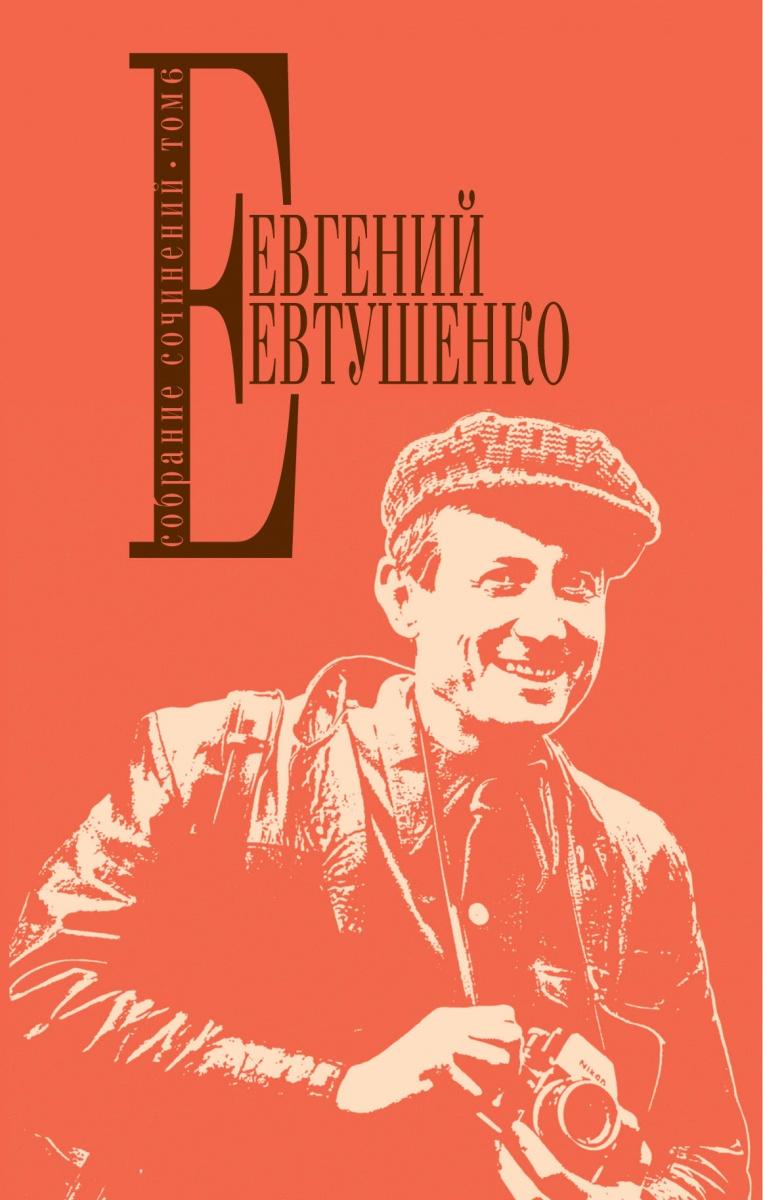 Евтушенко Е. Евгений Евтушенко. Собрание сочинений. Т. 6 евтушенко е а избранное