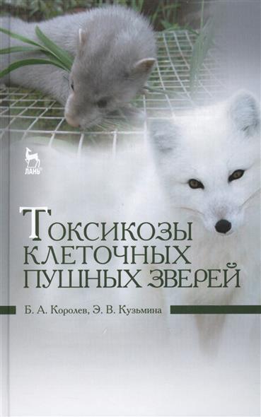 Королев Б., Кузьмина Э. Токсикозы клеточных пушных зверей: Учебное пособие