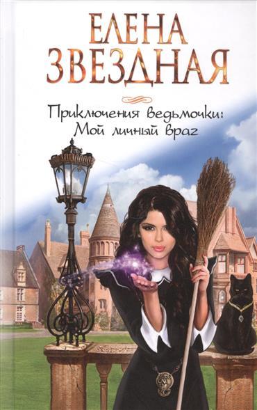 Звездная Е. Приключения ведьмочки: Мой личный враг ISBN: 9785699965564 анри верн невидимый враг приключения боба морана page 1