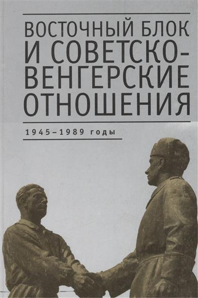 Восточный блок и советско-венгерские отношения: 1945 - 1989 годы