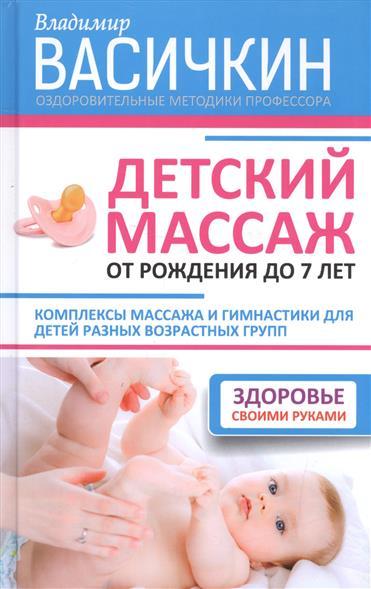 Детский массаж от рождения до 7 лет. Комплексы массажа и гимнастики для детей разных возростных групп. Здоровье своими руками