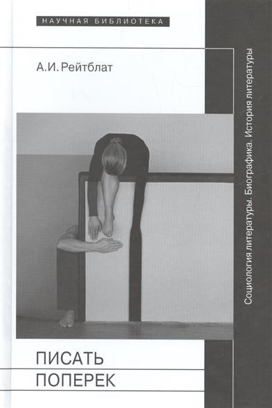 Писать поперек. Сатьи по биографике, социологии и истории литературы