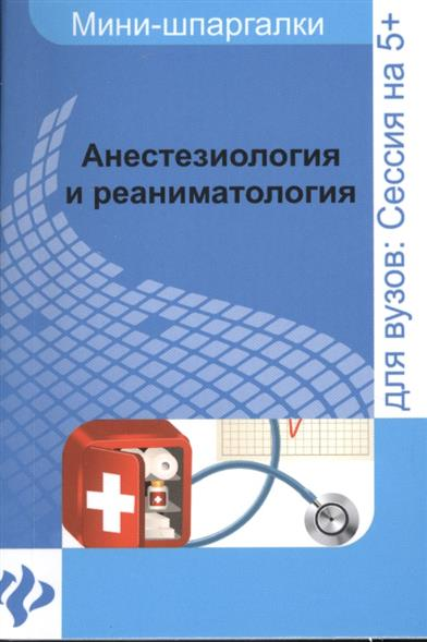 Анестезиология и реаниматология: шпаргалка. Для высшей школы